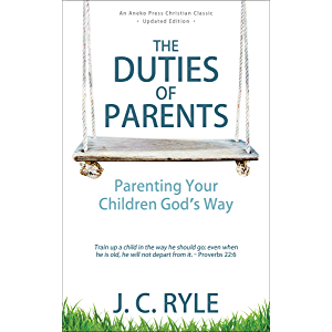 The Duties of Parents: Parenting Your Children God's Way
