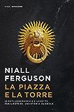 La piazza e la torre: Le reti, le gerarchie e  la lotta per il potere. Una storia globale
