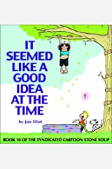 It Seemed Like A Good Idea At The Time: Book 10 of the Syndicated Cartoon Stone Soup (Stone Soup (Four Panel Press)) Paperback