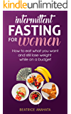 Intermittent Fasting for Women:How to eat what you want and still lose weight while on a budget