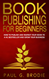Book Publishing for Beginners: How to publish and market your book to a #1 bestseller and grow your business (Paul G. Brodie Publishing Series Book 1)