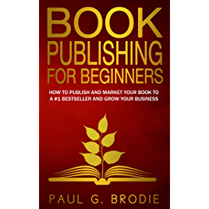 Book Publishing for Beginners: How to Publish and Market Your Book to a #1 Bestseller and Grow Your Business (Get…