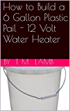 How to Build a 6 Gallon Plastic Pail - 12 Volt Water Heater