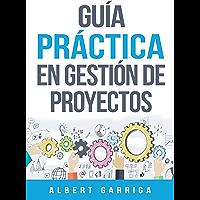 Guía práctica en gestión de proyectos: Aprende a aplicar las técnicas de gestión de proyectos a proyectos reales