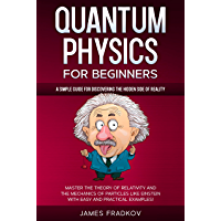 QUANTUM PHYSICS FOR BEGINNERS: A Simple Guide for Discovering the Hidden Side of Reality. Master the Theory of…
