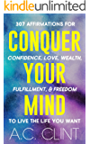 CONQUER YOUR MIND: 307 Affirmations to Create Confidence, Love, Wealth, Fulfillment, & Freedom To Finally Live The Life You Want