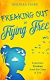 Freaking Out to Flying Free: Experience Freedom Amid the Chaos of Life