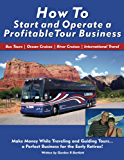 How to Start and Operate a Profitable Tour Business: Make Money While Traveling and Guiding Tours