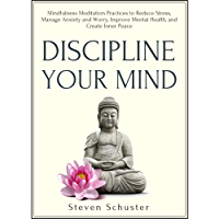 Discipline Your Mind: Mindfulness Meditation Practices to Reduce Stress, Manage Anxiety and Worry, Improve Mental Health, and Create Inner Peace