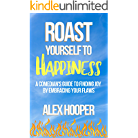 Roast Yourself To Happiness: A Comedian's Guide to Finding Joy by Embracing Your Flaws