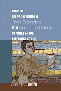 How to Go from Being a Good Evangelical to a Committed Catholic in Ninety-Five Difficult Steps: