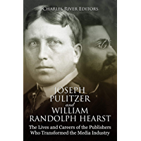 Joseph Pulitzer and William Randolph Hearst: The Lives and Careers of the Publishers Who Transformed the Media Industry (English Edition)