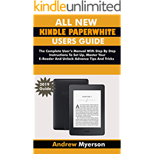 ALL NEW KINDLE PAPERWHITE USERS GUIDE: The Complete User Manual With Step By Step Instructions To Set Up, Manage Your E…