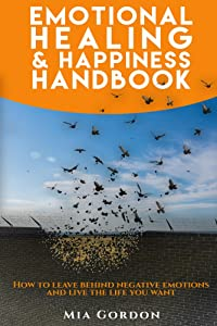 Emotional Healing And Happiness Handbook: How to leave behind negative emotions and live the life you want.