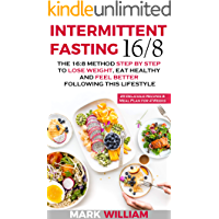 Intermittent Fasting 16/8: The 16:8 Method Step by Step to Lose Weight, Eat Healthy and Feel Better Following this Lifestyle: Includes 25 Delicious Recipes & Meal Plan for 4 Weeks