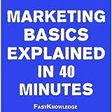 Marketing Basics Explained in 40 Minutes: FastKnowledge, Book 1