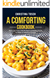 A Comforting Cookbook: Show you Care with the Best Comforting Foods to Make & Take to a Funeral