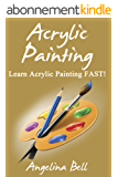 Acrylic Painting: Learn Acrylic Painting FAST! Learn the Basics of Acrylic Painting In No Time (Acrylic Painting Tutorial, Acrylic Painting Books, Acrylic ... Acrylic Painting Book 1) (English Edition)