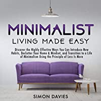 Minimalist Living Made Easy: Discover the Highly Effective Ways You Can Introduce New Habits, Declutter Your Home & Mindset, and Transition to a Life of Minimalism Using the Principle of Less Is More