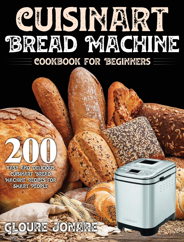 Cuisinart Bread Machine Cookbook For Beginners 200 Easy And Delicious Cuisinart Bread Machine Recipes For Smart People Jonare Gloure 9781954091047 Amazon Com Books