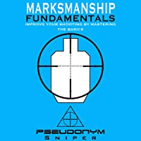 Marksmanship Fundamentals: Improve Your Shooting by Mastering the Basics
