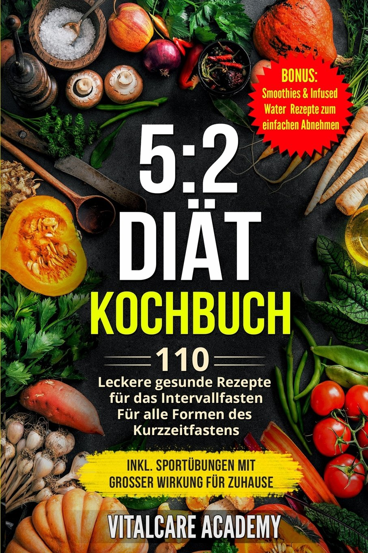5:2 Diät Kochbuch: 110 leckere gesunde Rezepte für das Intervallfasten - Für alle Formen des Kurzzeitfasten (Intermittierendes Fasten 16 8, 5 2 Fasten (Vitalcare Academy) (German Edition) pdf