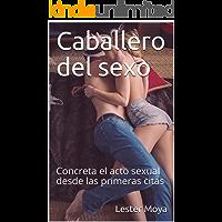 Caballero del sexo: Concreta el acto sexual desde las primeras citas