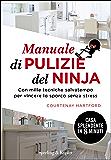 Manuale di pulizie del Ninja: Con mille tecniche risparmia -tempo per vincere lo sporco senza stress