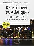 Réussir avec les Asiatiques : Business et bonnes manières. Chine, Inde, Japon, Corée, Thaïlande, Malaisie, Indonésie, Singapour...