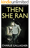 THEN SHE RAN an absolutely gripping crime thriller with a massive twist (English Edition)