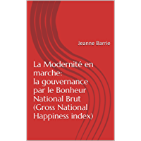 La Modernité en marche: la gouvernance par le Bonheur National Brut (Gross National Happiness index): Jeanne Barrie (French Edition)