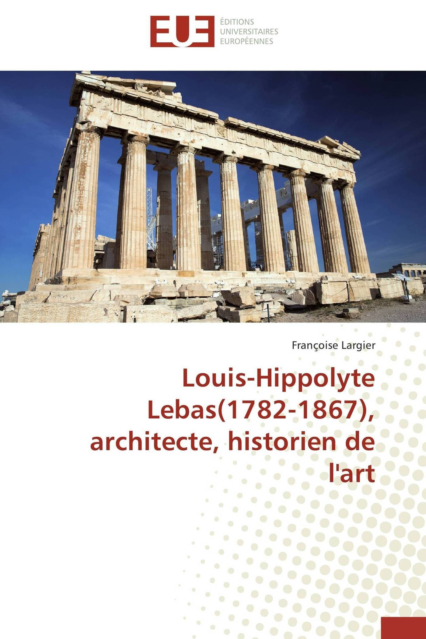 Read Online Louis-hippolyte lebas(1782-1867), architecte, historien de l'art (Omn.Univ.Europ.) (French Edition) ebook