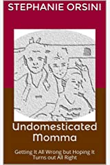 Undomesticated Momma: Getting It All Wrong but Hoping It Turns out All Right Kindle Edition