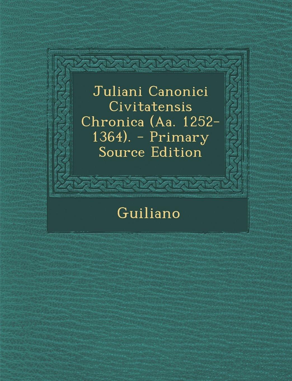 Read Online Juliani Canonici Civitatensis Chronica (Aa. 1252-1364). - Primary Source Edition (Latin Edition) PDF