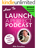 How to Launch A Perfect Podcast: Beyond the tech specs: a proven formula to create good content to grow and monetize a podcast