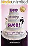 BIG Weddings SUCK!: Discover How To Reduce, Cost, Energy, Stress and Time