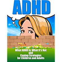 ADHD:Attention Deficit Hyperactivity Disorder: What ADHD Is, What It Isn't and Coping Strategies for Children and Adults