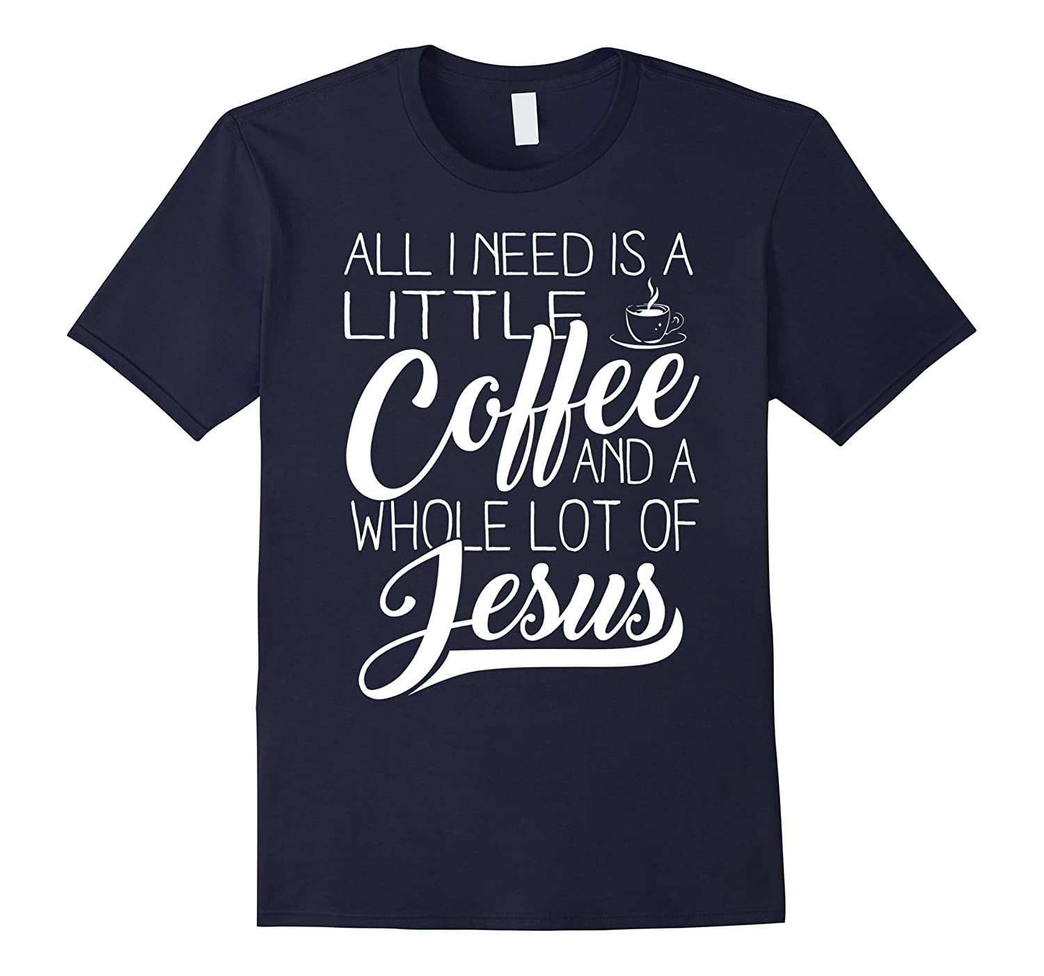 All I Need Is A Little Coffee And A Whole Lot Of Jesus Shirt-FL