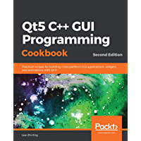Qt5 C++ GUI Programming Cookbook: Practical recipes for building cross-platform GUI applications, widgets, and animations with Qt 5, 2nd Edition (English Edition)