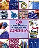 300 trucos, tecnicas y secretos de ganchillo/ 300 Crochet Tips, Techniques and Trade Secrets: Un compendio indispensable fe conocimientos y consejos ... (Tiempo Libre/ Leisure) (Spanish Edition)