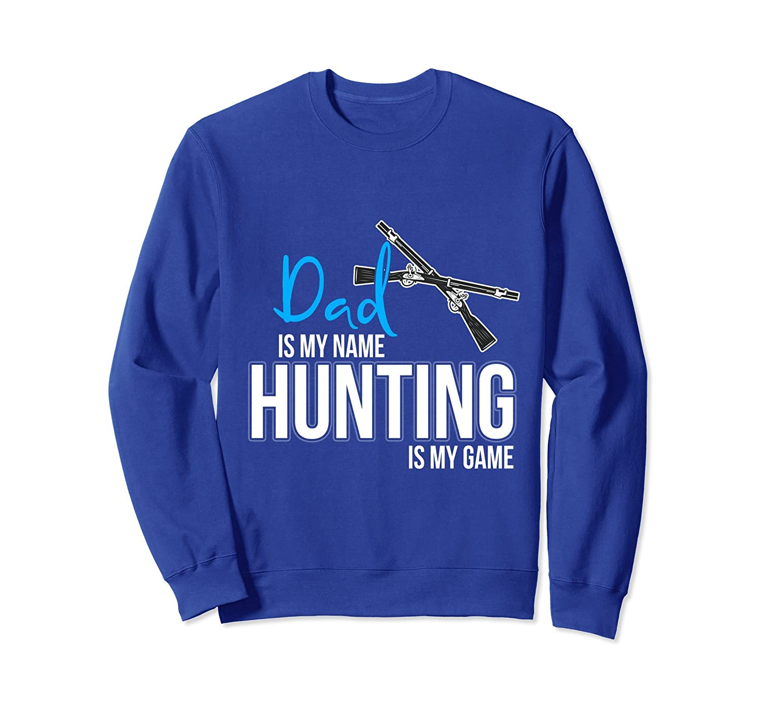 Dad is my Name Hunting is my Game Sweatshirt-ah my shirt one gift
