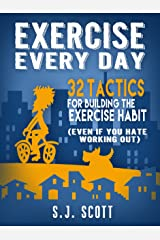 Exercise Every Day: 32 Tactics for Building the Exercise Habit (Even If You Hate Working Out) (English Edition) eBook Kindle