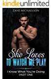 She Loves to Watch Me Play: I Know What You're Doing - Part 1