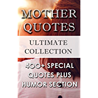 Mother Quotes – World's Best Ultimate Collection: 350+ Beautiful Quotations To Honor Mothers Plus Bonus Humor Section