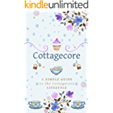 Cottagecore: A Simple Guide To The Cottagecore Lifestyle