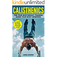 Calisthenics: The True Bodyweight Training Guide Your Body Deserves - For Explosive Muscle Gains and Incredible Strength (Calisthenics)