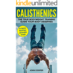 Calisthenics: The True Bodyweight Training Guide Your Body Deserves - For Explosive Muscle Gains and Incredible Strength…