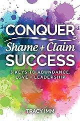 Conquer Shame and Claim Success: Three Keys to Abundance, Love, and Leadership Kindle Edition