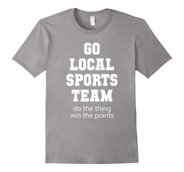 Go Local Sports Team T-Shirt Sarcastic funny Fan Tshirt-SFS