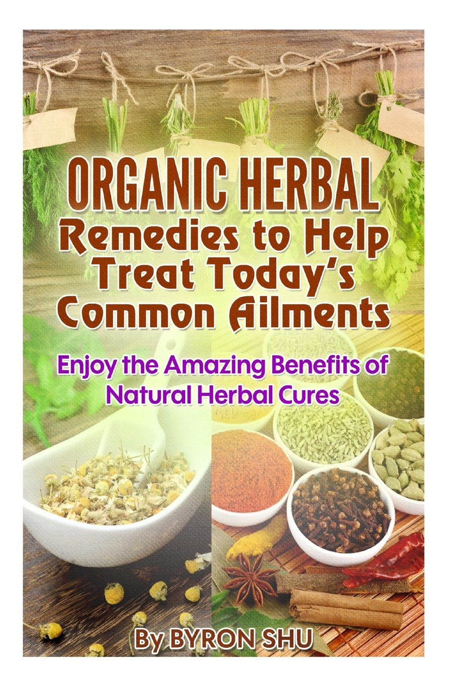 Read Online Organic Herbal Remedies to Help Treat Today's Common Ailments: Enjoy the Amazing Benefits of Natural Herbal Cures PDF